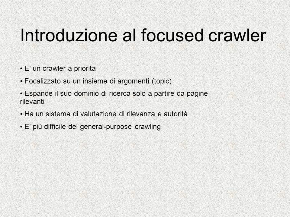 Introduzione al focused crawler E un crawler a priorità Focalizzato su un insieme di argomenti (topic) Espande il suo dominio di ricerca solo a partire da pagine rilevanti Ha un sistema di valutazione di rilevanza e autorità E più difficile del general-purpose crawling