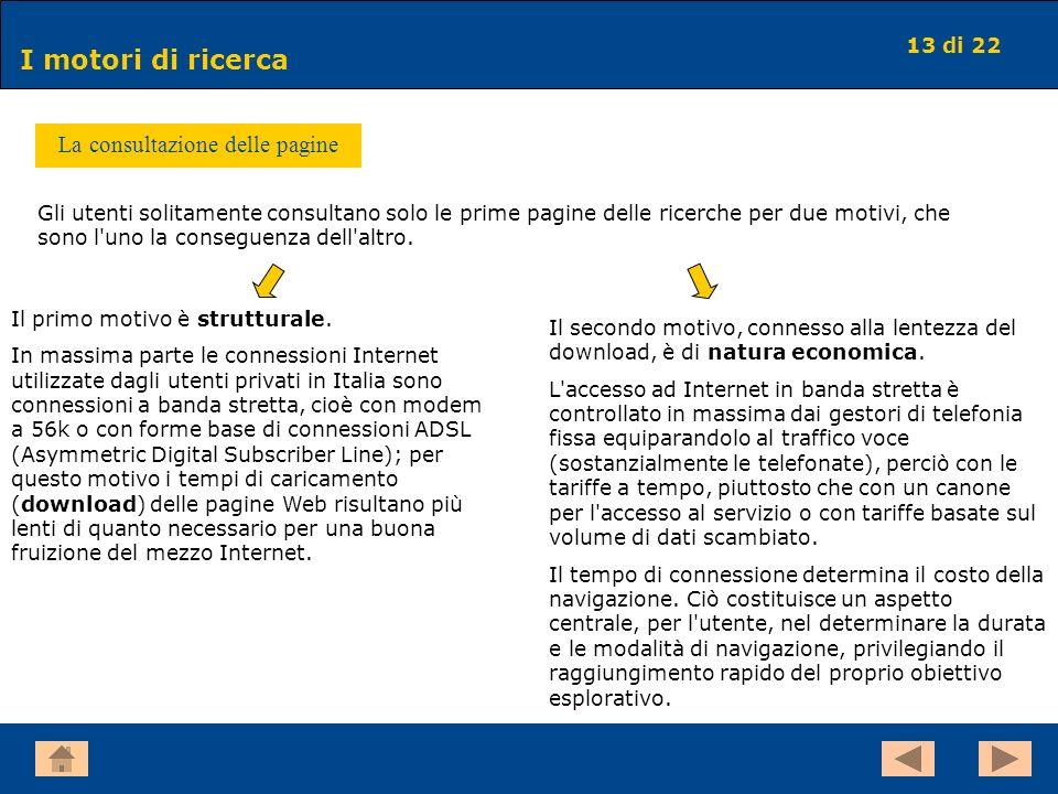 13 di 22 I motori di ricerca La consultazione delle pagine Gli utenti solitamente consultano solo le prime pagine delle ricerche per due motivi, che s