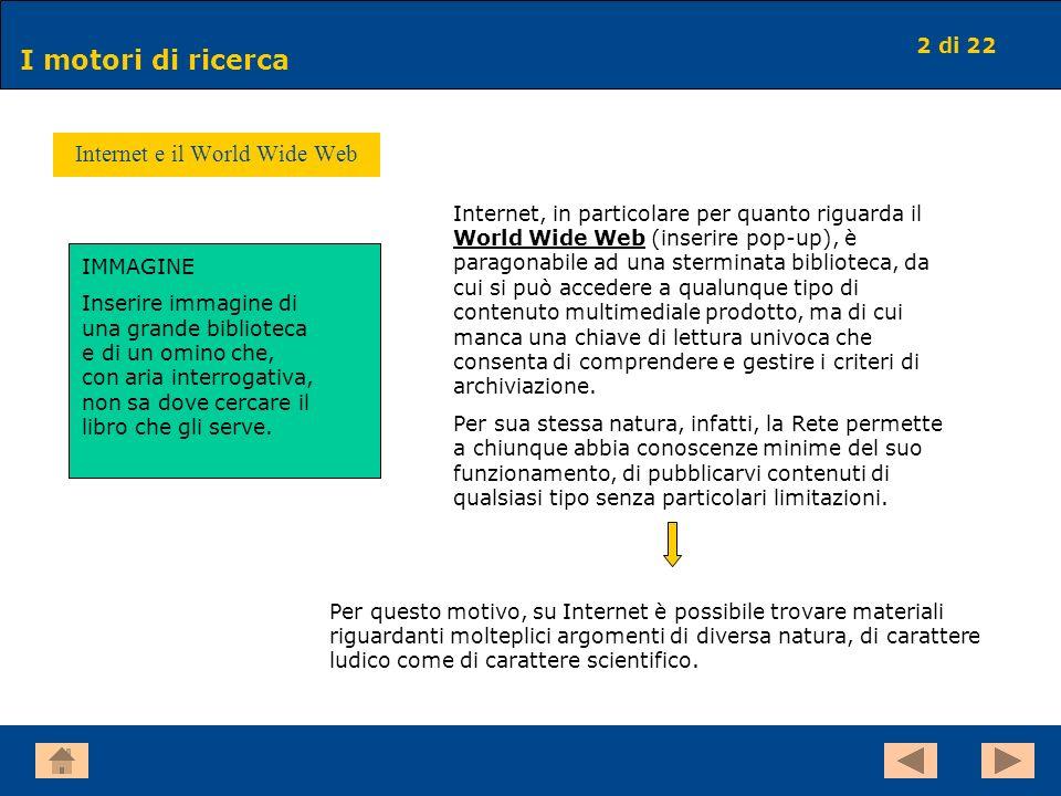 2 di 22 I motori di ricerca Internet e il World Wide Web Internet, in particolare per quanto riguarda il World Wide Web (inserire pop-up), è paragonab
