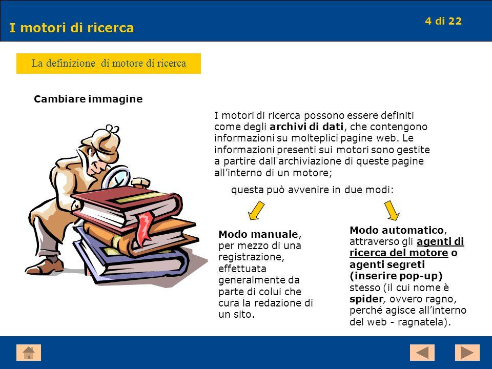 4 di 22 I motori di ricerca La definizione di motore di ricerca I motori di ricerca possono essere definiti come degli archivi di dati, che contengono