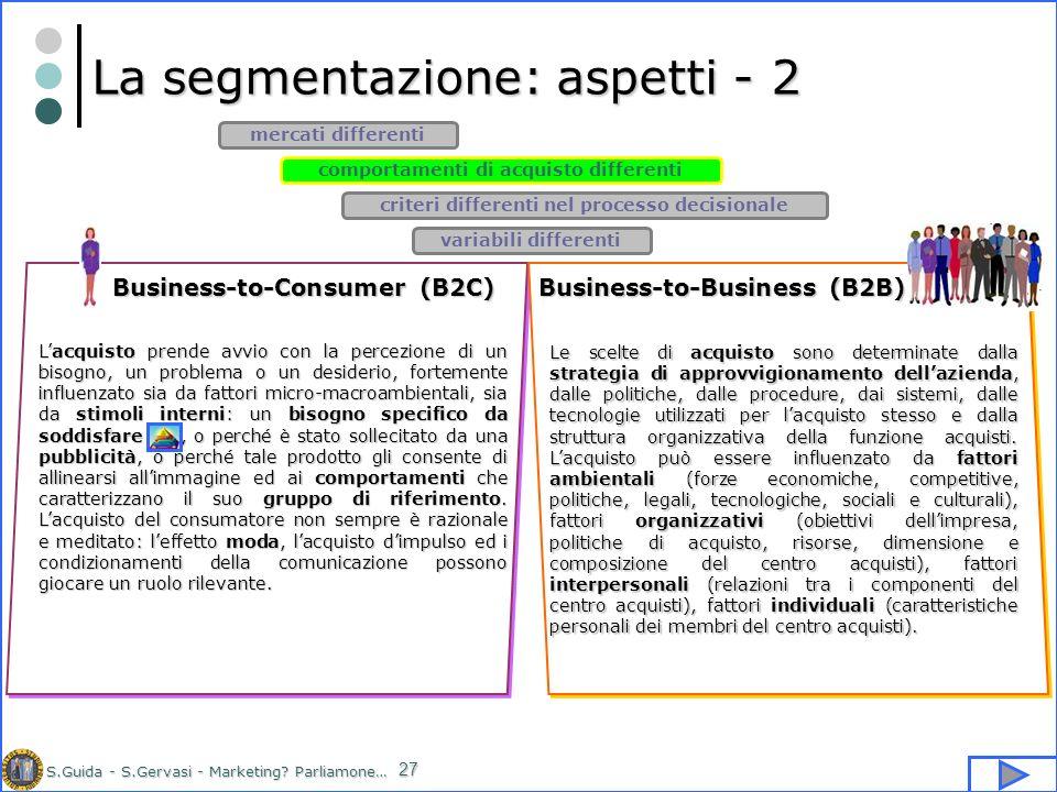 S.Guida - S.Gervasi - Marketing? Parliamone… 27 La segmentazione: aspetti - 2 comportamenti di acquisto differenti mercati differenti criteri differen
