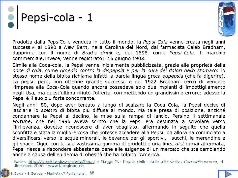 S.Guida - S.Gervasi - Marketing? Parliamone… 68 Pepsi-cola - 1 Prodotta dalla PepsiCo e venduta in tutto il mondo, la Pepsi-Cola venne creata negli an