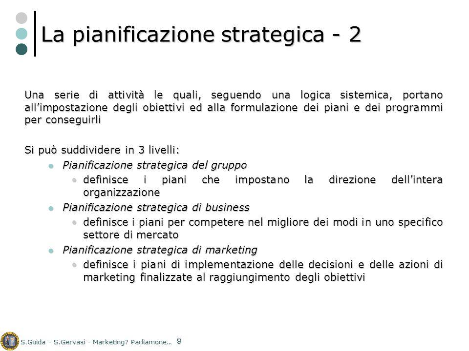 S.Guida - S.Gervasi - Marketing? Parliamone… 9 La pianificazione strategica - 2 Una serie di attività le quali, seguendo una logica sistemica, portano