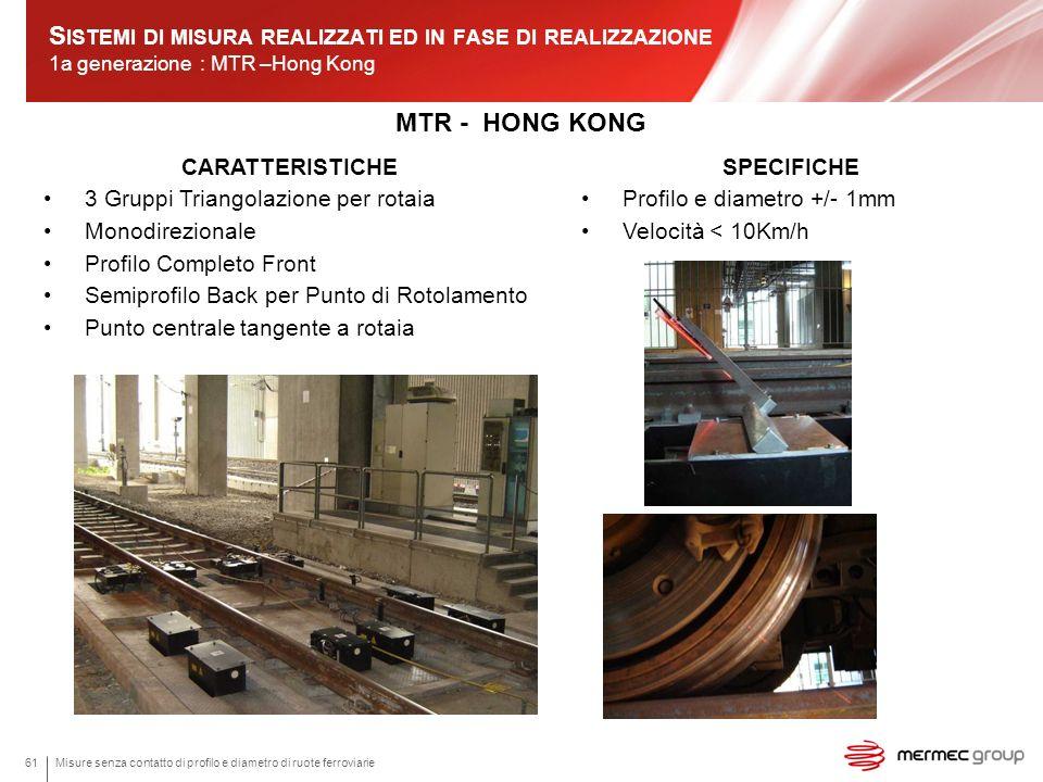 S ISTEMI DI MISURA REALIZZATI ED IN FASE DI REALIZZAZIONE 1a generazione : MTR –Hong Kong MTR - HONG KONG Misure senza contatto di profilo e diametro