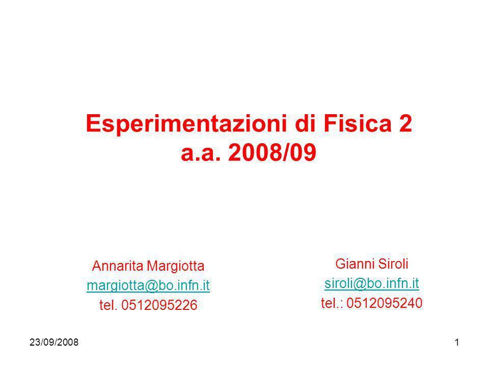 23/09/20081 Esperimentazioni di Fisica 2 a.a. 2008/09 Annarita Margiotta margiotta@bo.infn.it tel. 0512095226 Gianni Siroli siroli@bo.infn.it tel.: 05