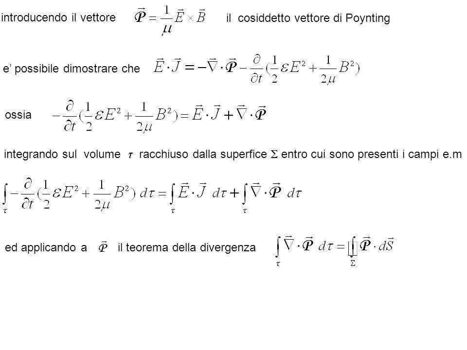 ossia il cosiddetto vettore di Poynting integrando sul volume racchiuso dalla superfice entro cui sono presenti i campi e.m ed applicando ail teorema della divergenza e possibile dimostrare che introducendo il vettore