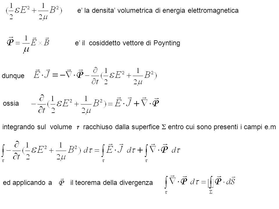 ossia e la densita volumetrica di energia elettromagnetica e il cosiddetto vettore di Poynting integrando sul volume racchiuso dalla superfice entro cui sono presenti i campi e.m ed applicando ail teorema della divergenza dunque