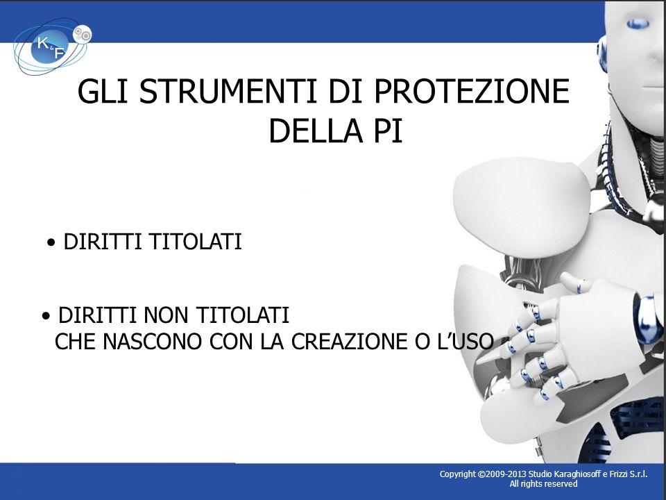 GLI STRUMENTI DI PROTEZIONE DELLA PI Copyright ©2009-2013 Studio Karaghiosoff e Frizzi S.r.l. All rights reserved DIRITTI TITOLATI DIRITTI NON TITOLAT