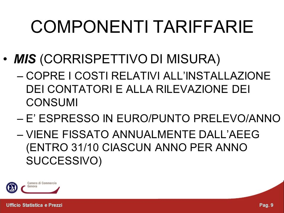 COMPONENTI TARIFFARIE MIS (CORRISPETTIVO DI MISURA) –COPRE I COSTI RELATIVI ALLINSTALLAZIONE DEI CONTATORI E ALLA RILEVAZIONE DEI CONSUMI –E ESPRESSO IN EURO/PUNTO PRELEVO/ANNO –VIENE FISSATO ANNUALMENTE DALLAEEG (ENTRO 31/10 CIASCUN ANNO PER ANNO SUCCESSIVO) Pag.