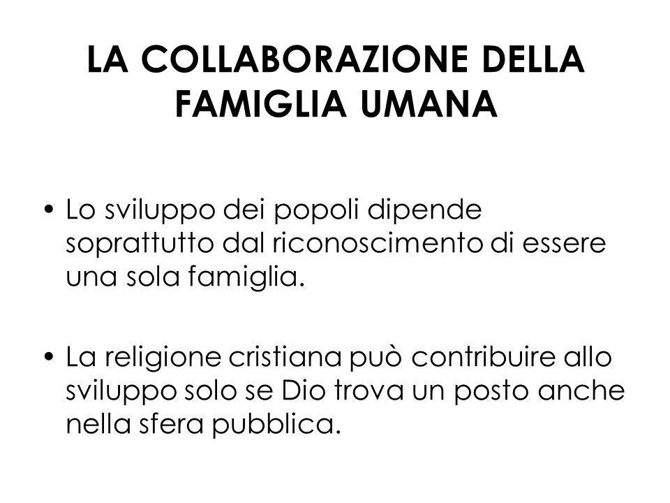 LA COLLABORAZIONE DELLA FAMIGLIA UMANA Lo sviluppo dei popoli dipende soprattutto dal riconoscimento di essere una sola famiglia. La religione cristia