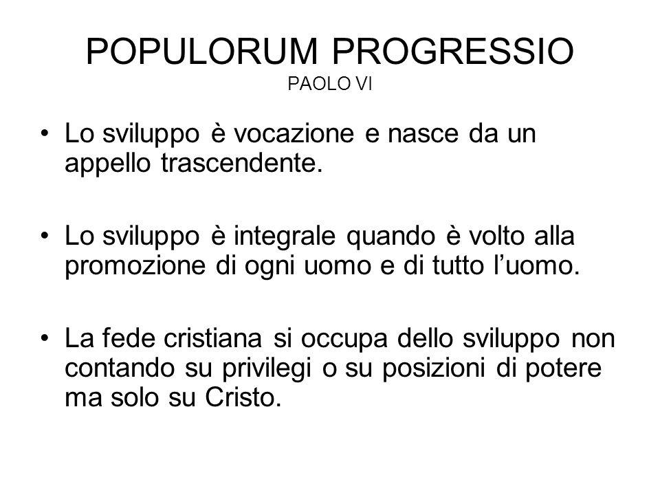 POPULORUM PROGRESSIO PAOLO VI Lo sviluppo è vocazione e nasce da un appello trascendente. Lo sviluppo è integrale quando è volto alla promozione di og