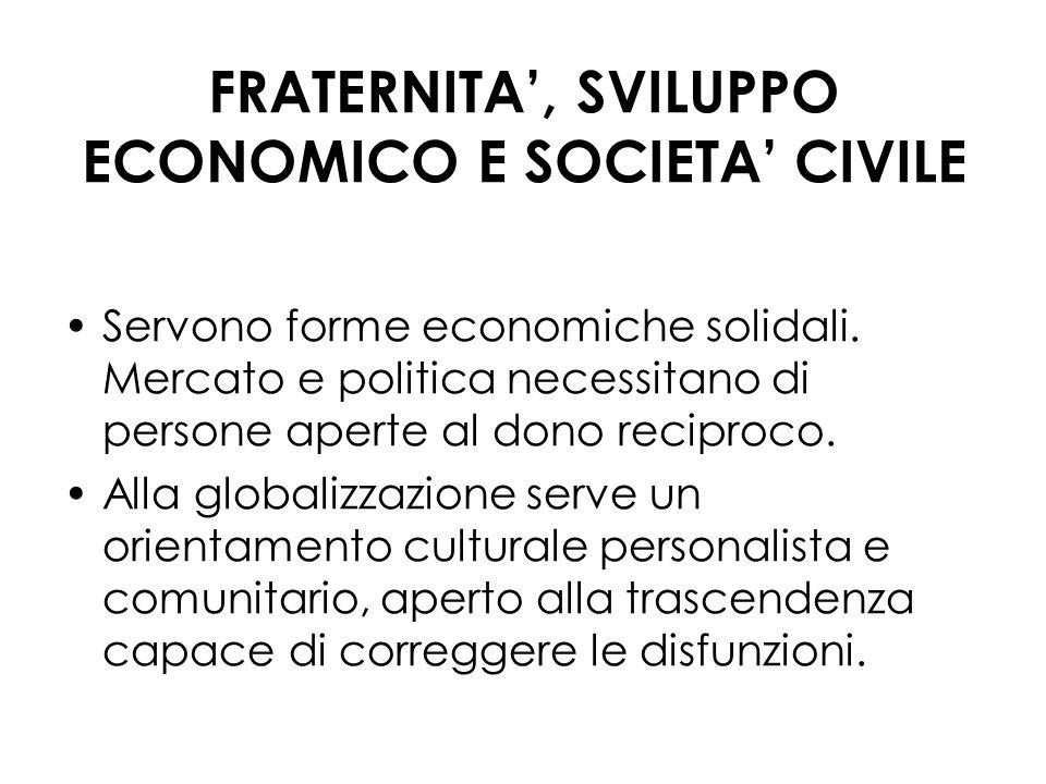 FRATERNITA, SVILUPPO ECONOMICO E SOCIETA CIVILE Servono forme economiche solidali. Mercato e politica necessitano di persone aperte al dono reciproco.