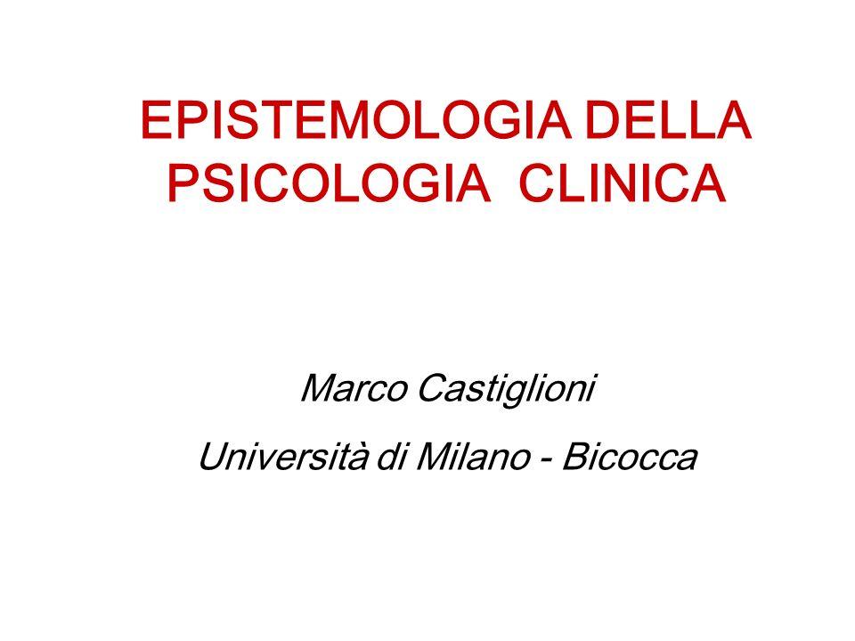 EPISTEMOLOGIA DELLA PSICOLOGIA CLINICA Marco Castiglioni Università di Milano - Bicocca