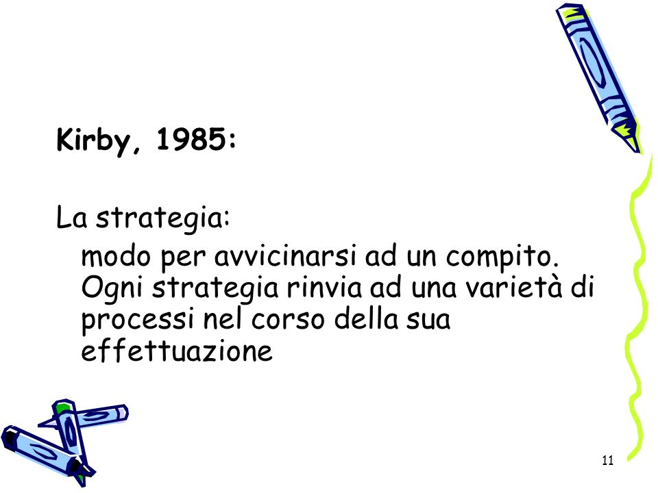 11 Kirby, 1985: La strategia: modo per avvicinarsi ad un compito. Ogni strategia rinvia ad una varietà di processi nel corso della sua effettuazione