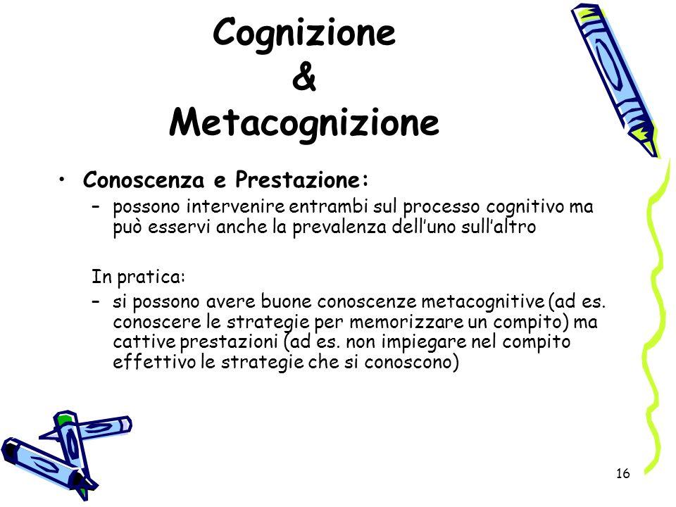 16 Cognizione & Metacognizione Conoscenza e Prestazione: –possono intervenire entrambi sul processo cognitivo ma può esservi anche la prevalenza dellu