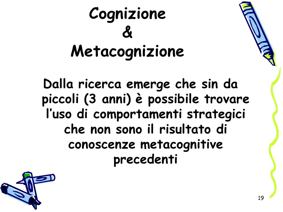 19 Cognizione & Metacognizione Dalla ricerca emerge che sin da piccoli (3 anni) è possibile trovare luso di comportamenti strategici che non sono il r