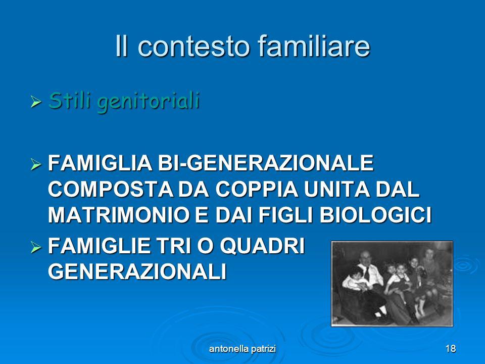 antonella patrizi18 Il contesto familiare Stili genitoriali Stili genitoriali FAMIGLIA BI-GENERAZIONALE COMPOSTA DA COPPIA UNITA DAL MATRIMONIO E DAI