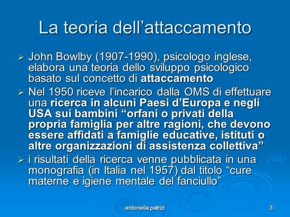 antonella patrizi3 La teoria dellattaccamento John Bowlby (1907-1990), psicologo inglese, elabora una teoria dello sviluppo psicologico basato sul con