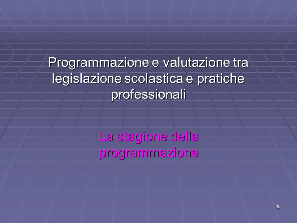 18 Programmazione e valutazione tra legislazione scolastica e pratiche professionali La stagione della programmazione