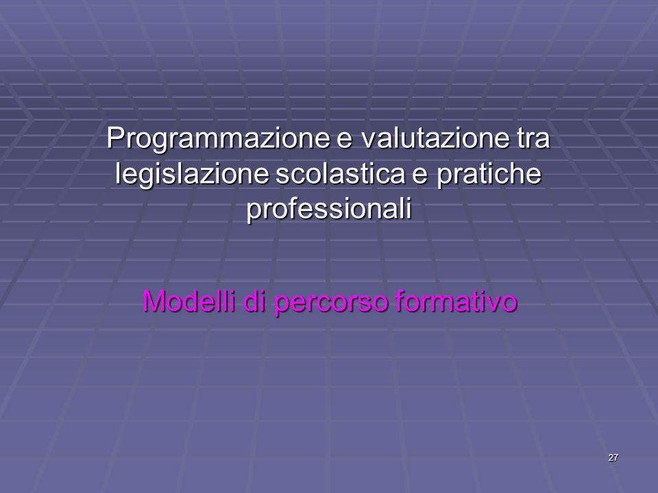 27 Programmazione e valutazione tra legislazione scolastica e pratiche professionali Modelli di percorso formativo