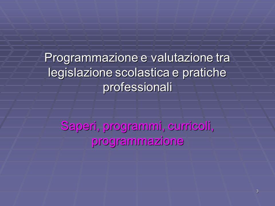 3 Programmazione e valutazione tra legislazione scolastica e pratiche professionali Saperi, programmi, curricoli, programmazione