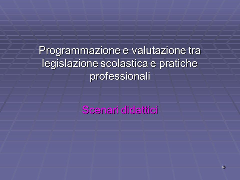 40 Programmazione e valutazione tra legislazione scolastica e pratiche professionali Scenari didattici
