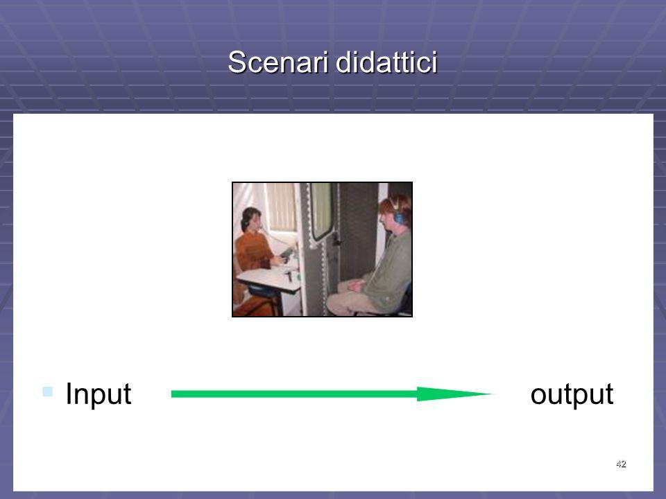 42 Scenari didattici Input output Input output