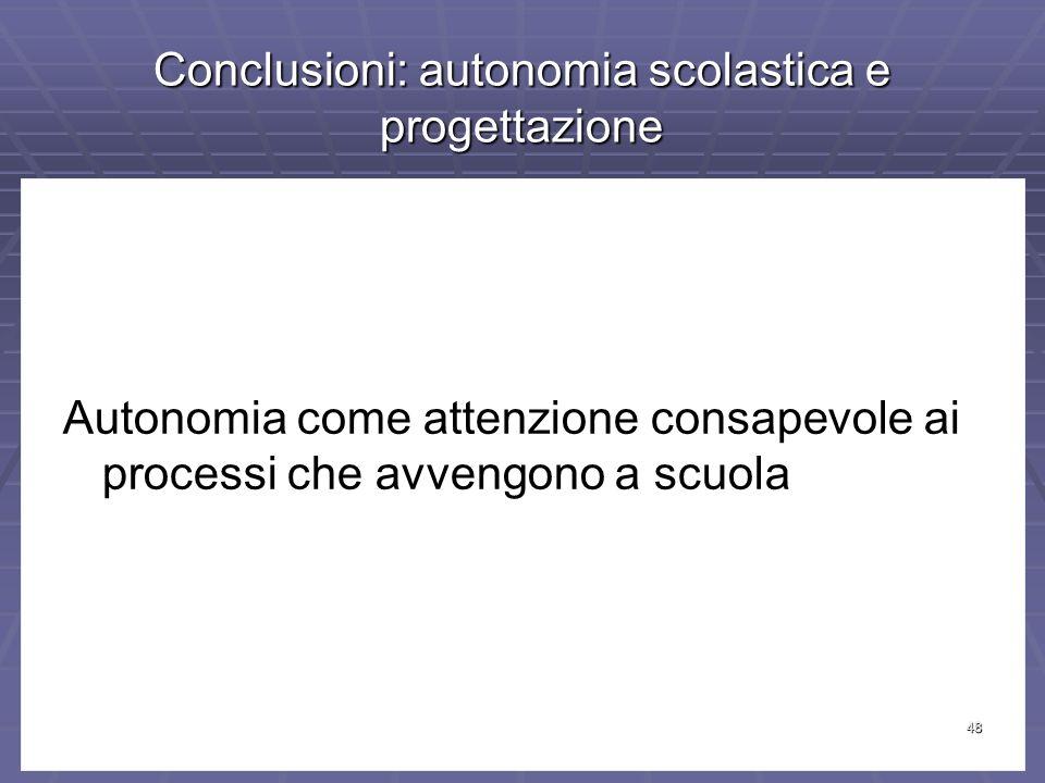 48 Conclusioni: autonomia scolastica e progettazione Autonomia come attenzione consapevole ai processi che avvengono a scuola