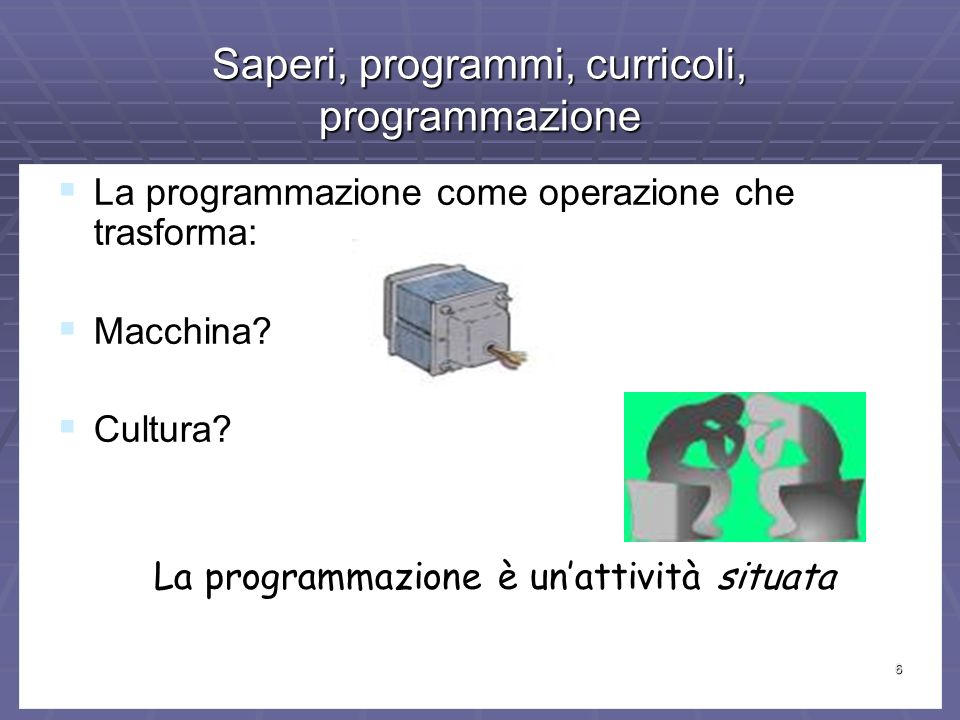 6 Saperi, programmi, curricoli, programmazione La programmazione come operazione che trasforma: La programmazione come operazione che trasforma: Macchina.