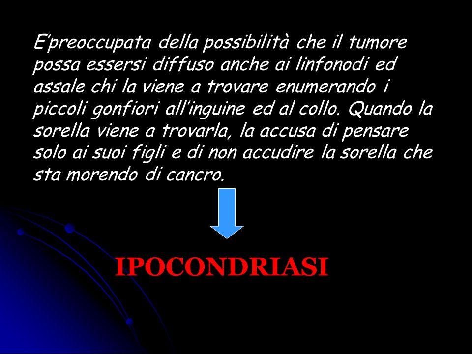 Epreoccupata della possibilità che il tumore possa essersi diffuso anche ai linfonodi ed assale chi la viene a trovare enumerando i piccoli gonfiori a