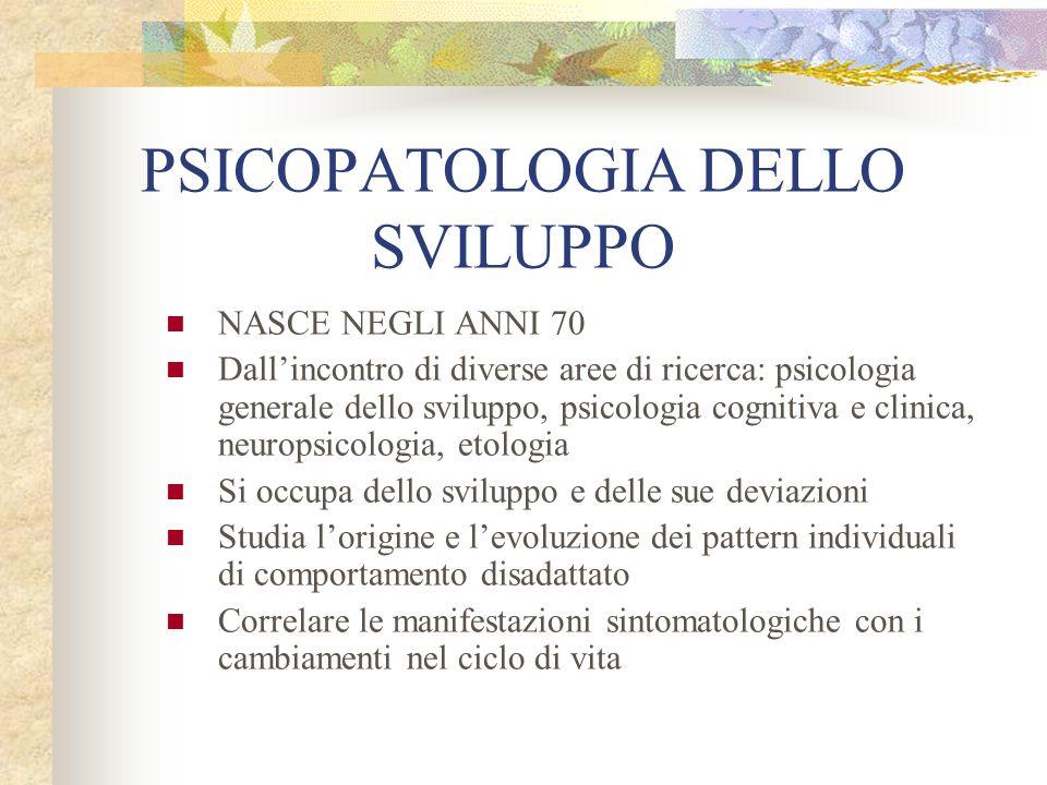 PSICOPATOLOGIA DELLO SVILUPPO NASCE NEGLI ANNI 70 Dallincontro di diverse aree di ricerca: psicologia generale dello sviluppo, psicologia cognitiva e