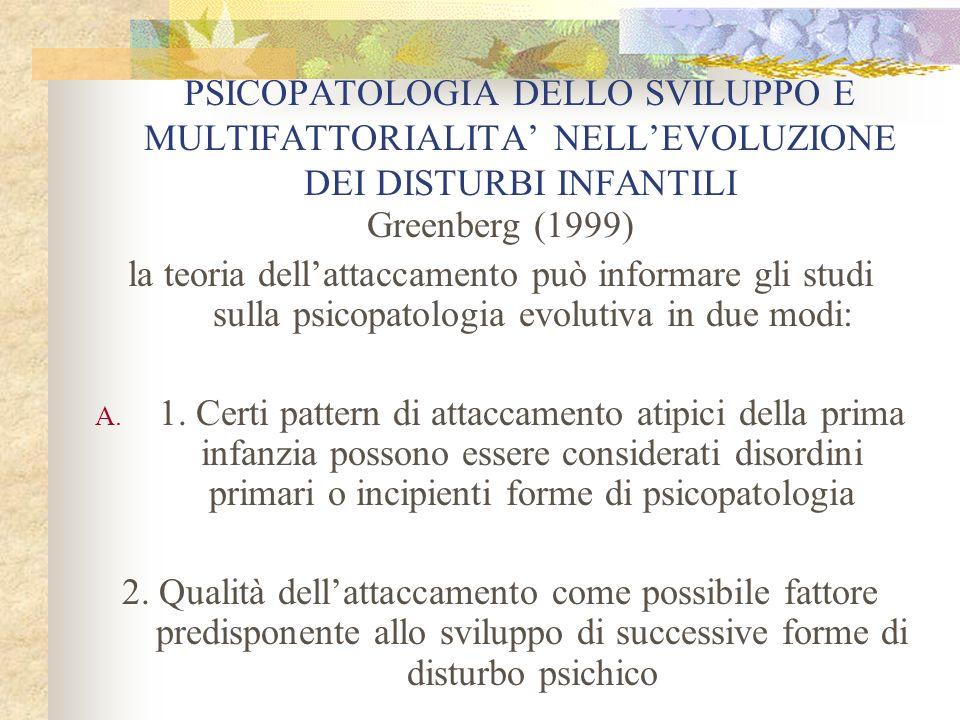 PSICOPATOLOGIA DELLO SVILUPPO E MULTIFATTORIALITA NELLEVOLUZIONE DEI DISTURBI INFANTILI Greenberg (1999) la teoria dellattaccamento può informare gli
