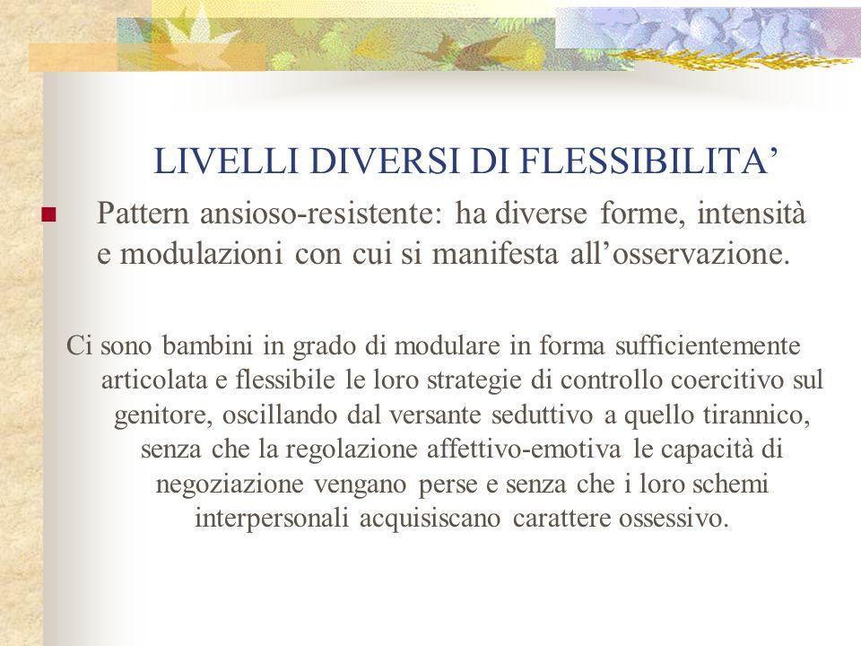 LIVELLI DIVERSI DI FLESSIBILITA Pattern ansioso-resistente: ha diverse forme, intensità e modulazioni con cui si manifesta allosservazione. Ci sono ba