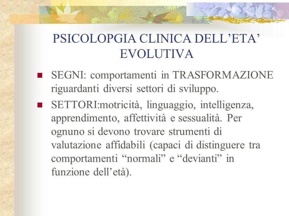 PSICOLOPGIA CLINICA DELLETA EVOLUTIVA SEGNI: comportamenti in TRASFORMAZIONE riguardanti diversi settori di sviluppo. SETTORI:motricità, linguaggio, i