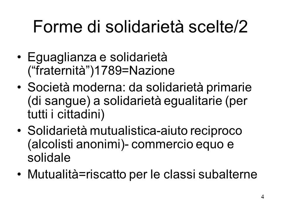 4 Forme di solidarietà scelte/2 Eguaglianza e solidarietà (fraternità)1789=Nazione Società moderna: da solidarietà primarie (di sangue) a solidarietà egualitarie (per tutti i cittadini) Solidarietà mutualistica-aiuto reciproco (alcolisti anonimi)- commercio equo e solidale Mutualità=riscatto per le classi subalterne