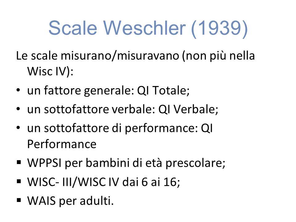 Scale Weschler (1939) Le scale misurano/misuravano (non più nella Wisc IV): un fattore generale: QI Totale; un sottofattore verbale: QI Verbale; un sottofattore di performance: QI Performance WPPSI per bambini di età prescolare; WISC- III/WISC IV dai 6 ai 16; WAIS per adulti.