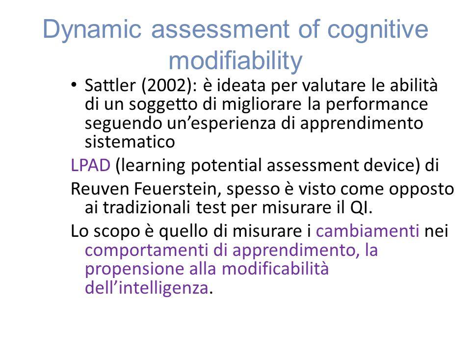 Dynamic assessment of cognitive modifiability Sattler (2002): è ideata per valutare le abilità di un soggetto di migliorare la performance seguendo unesperienza di apprendimento sistematico LPAD (learning potential assessment device) di Reuven Feuerstein, spesso è visto come opposto ai tradizionali test per misurare il QI.