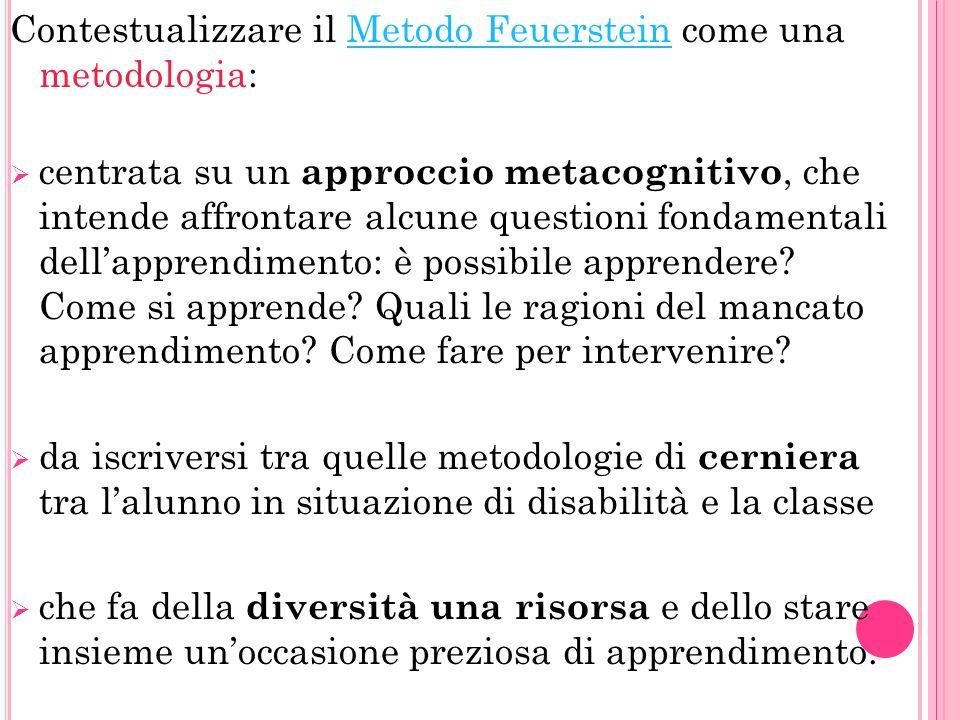 Contestualizzare il Metodo Feuerstein come una metodologia: Metodo Feuerstein centrata su un approccio metacognitivo, che intende affrontare alcune questioni fondamentali dellapprendimento: è possibile apprendere.