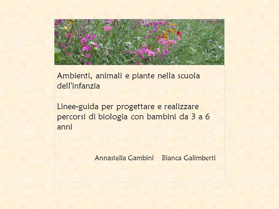 Ambienti, animali e piante nella scuola dell infanzia Linee-guida per progettare e realizzare percorsi di biologia con bambini da 3 a 6 anni Annastella Gambini Bianca Galimberti