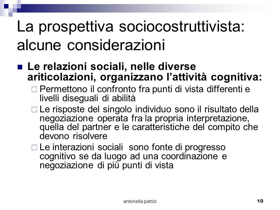 antonella patrizi10 La prospettiva sociocostruttivista: alcune considerazioni Le relazioni sociali, nelle diverse ariticolazioni, organizzano lattivit