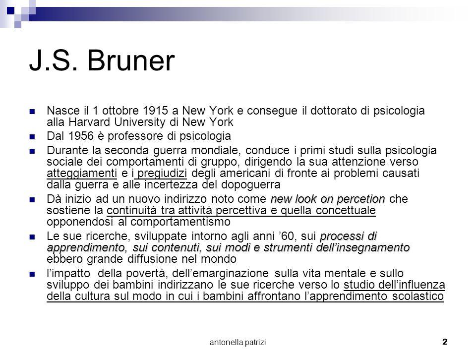 antonella patrizi2 J.S. Bruner Nasce il 1 ottobre 1915 a New York e consegue il dottorato di psicologia alla Harvard University di New York Dal 1956 è