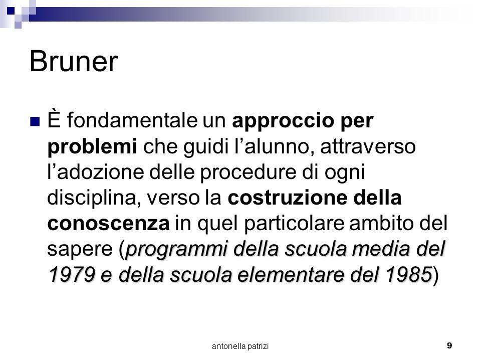 antonella patrizi9 Bruner programmi della scuola media del 1979 e della scuola elementare del 1985 È fondamentale un approccio per problemi che guidi