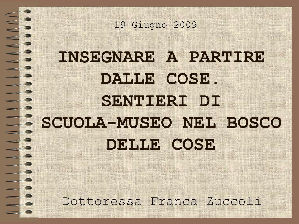 INSEGNARE A PARTIRE DALLE COSE. SENTIERI DI SCUOLA-MUSEO NEL BOSCO DELLE COSE Dottoressa Franca Zuccoli 19 Giugno 2009