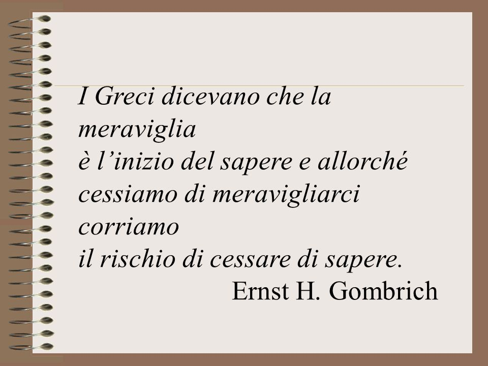 I Greci dicevano che la meraviglia è linizio del sapere e allorché cessiamo di meravigliarci corriamo il rischio di cessare di sapere. Ernst H. Gombri