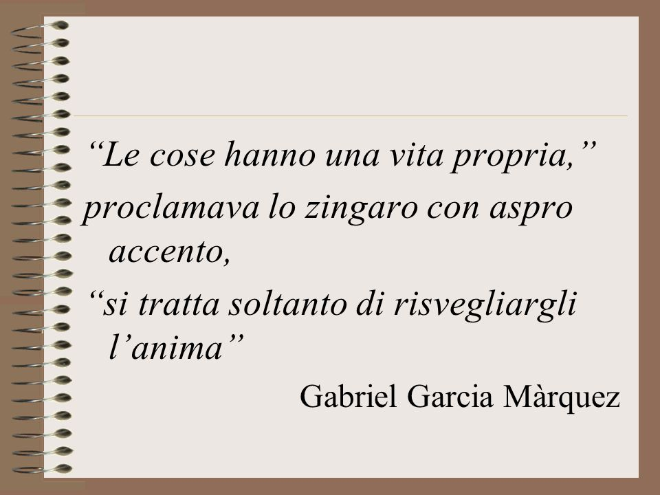 Le cose hanno una vita propria, proclamava lo zingaro con aspro accento, si tratta soltanto di risvegliargli lanima Gabriel Garcia Màrquez