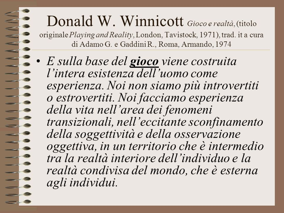 Donald W. Winnicott Gioco e realtà, (titolo originale Playing and Reality, London, Tavistock, 1971), trad. it a cura di Adamo G. e Gaddini R., Roma, A