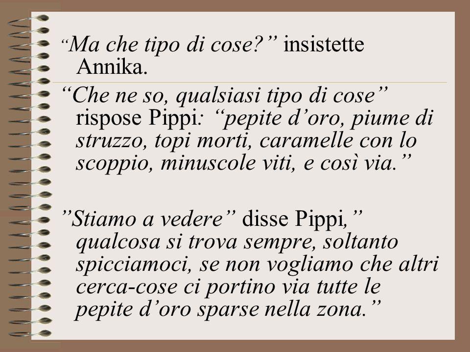 Ma che tipo di cose? insistette Annika. Che ne so, qualsiasi tipo di cose rispose Pippi: pepite doro, piume di struzzo, topi morti, caramelle con lo s