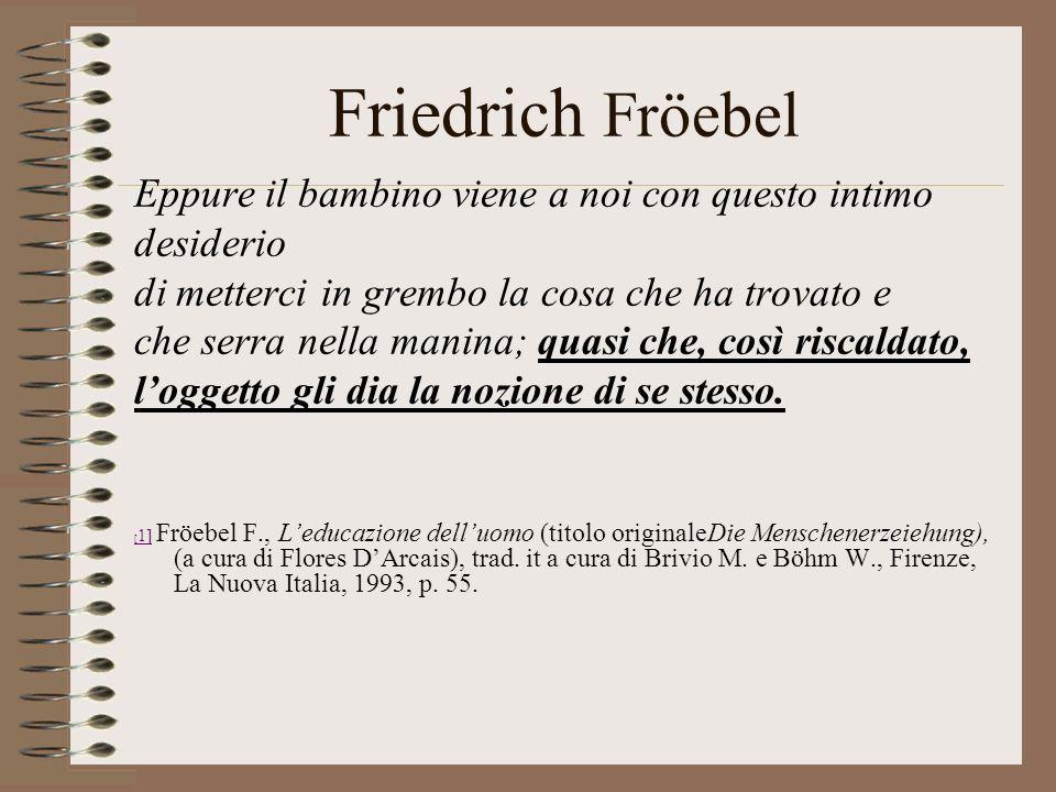 Friedrich Fröebel Eppure il bambino viene a noi con questo intimo desiderio di metterci in grembo la cosa che ha trovato e che serra nella manina; quasi che, così riscaldato, loggetto gli dia la nozione di se stesso.
