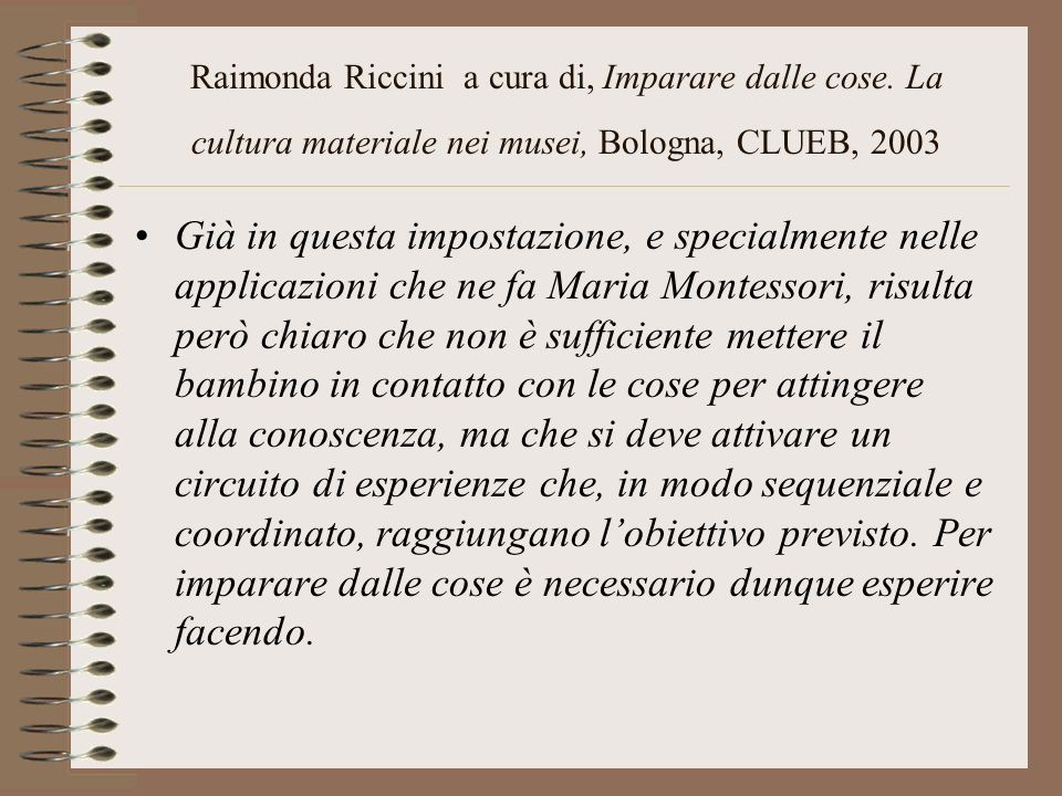 Raimonda Riccini a cura di, Imparare dalle cose. La cultura materiale nei musei, Bologna, CLUEB, 2003 Già in questa impostazione, e specialmente nelle
