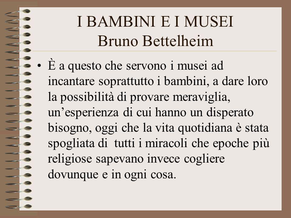 I BAMBINI E I MUSEI Bruno Bettelheim È a questo che servono i musei ad incantare soprattutto i bambini, a dare loro la possibilità di provare meravigl